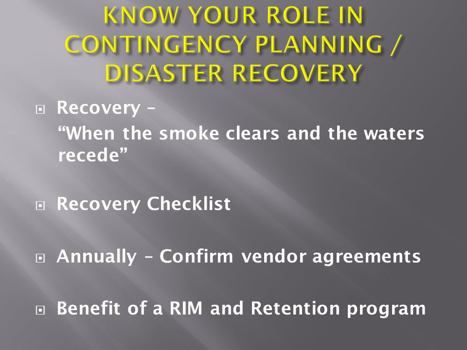  Recovery – When the smoke clears and the waters recede  Recovery Checklist  Annually – Confirm vendor agreements  Benefit of a RIM and Retention program