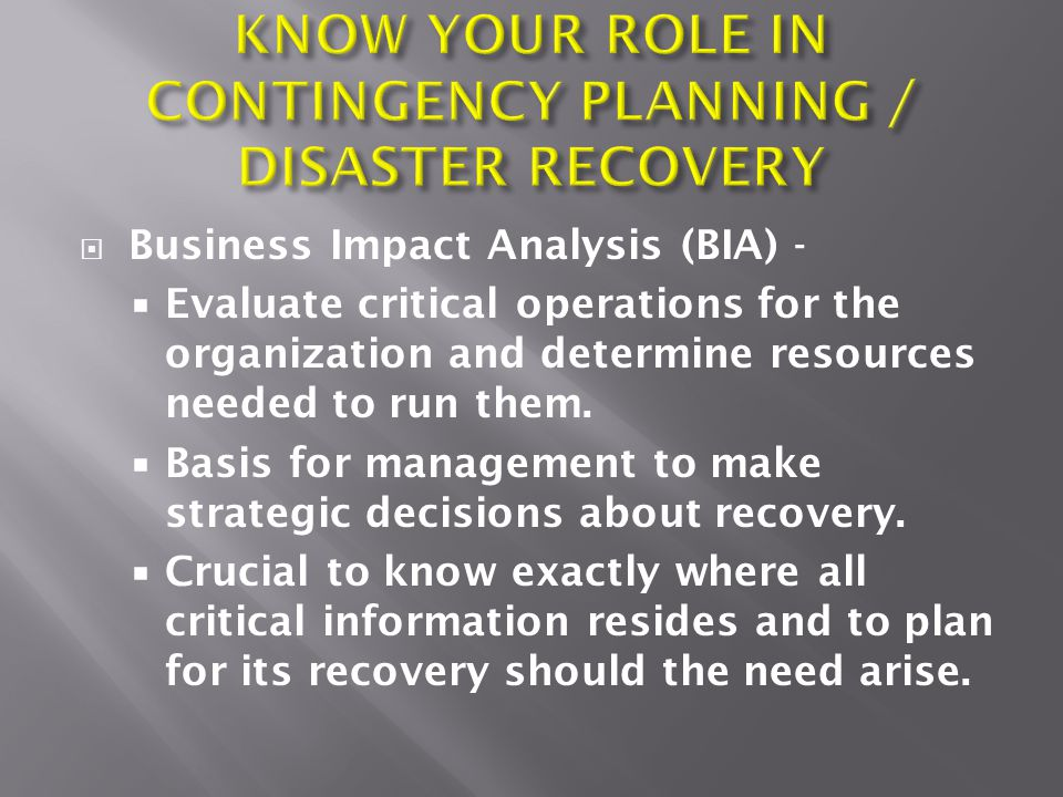  Business Impact Analysis (BIA) -  Evaluate critical operations for the organization and determine resources needed to run them.  Basis for managem
