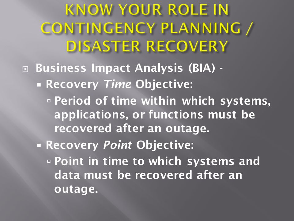 Business Impact Analysis (BIA) -  Recovery Time Objective:  Period of time within which systems, applications, or functions must be recovered afte