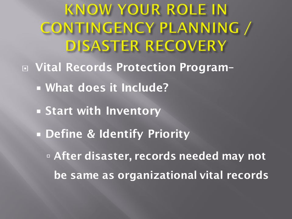  Vital Records Protection Program–  What does it Include?  Start with Inventory  Define & Identify Priority  After disaster, records needed may n