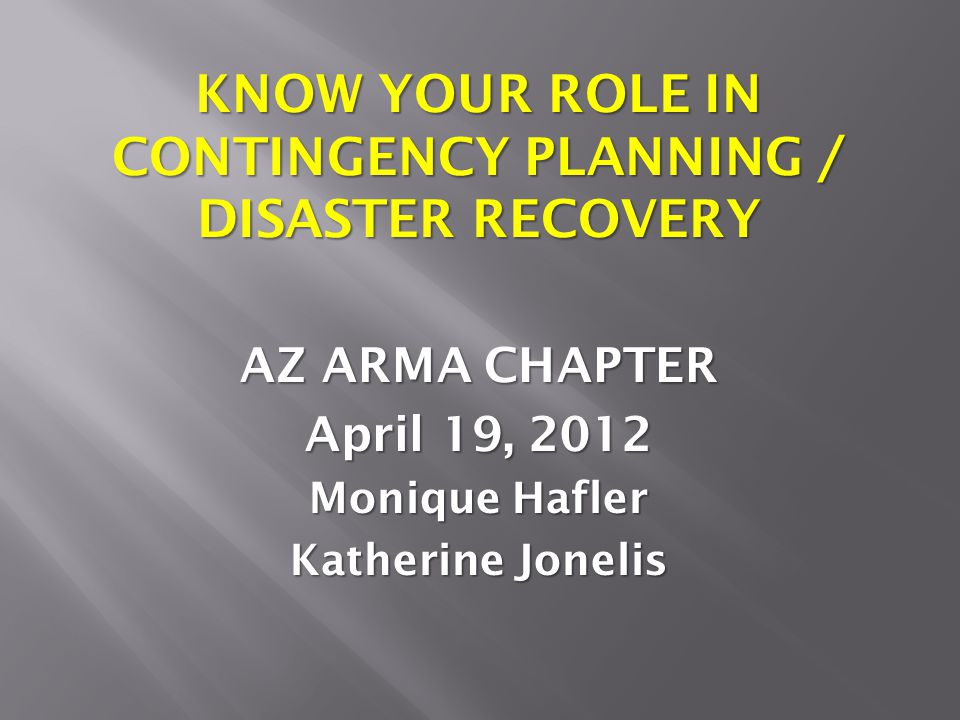 KNOW YOUR ROLE IN CONTINGENCY PLANNING / DISASTER RECOVERY AZ ARMA CHAPTER April 19, 2012 Monique Hafler Katherine Jonelis