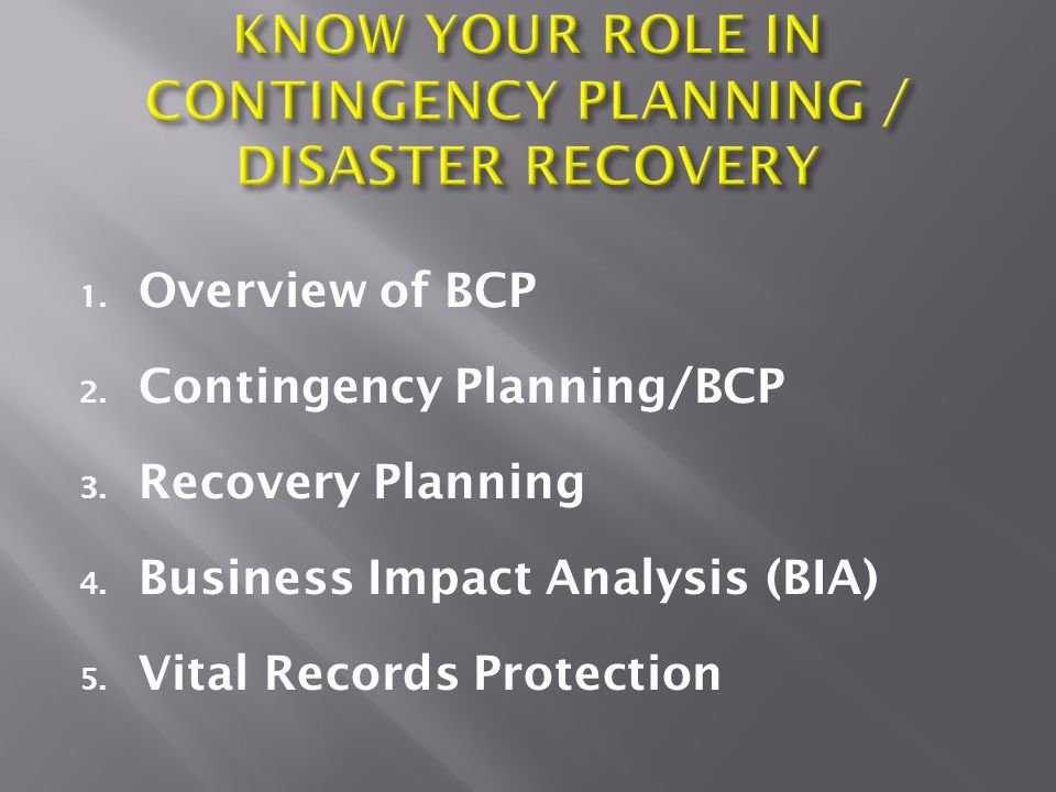 1. Overview of BCP 2. Contingency Planning/BCP 3. Recovery Planning 4. Business Impact Analysis (BIA) 5. Vital Records Protection