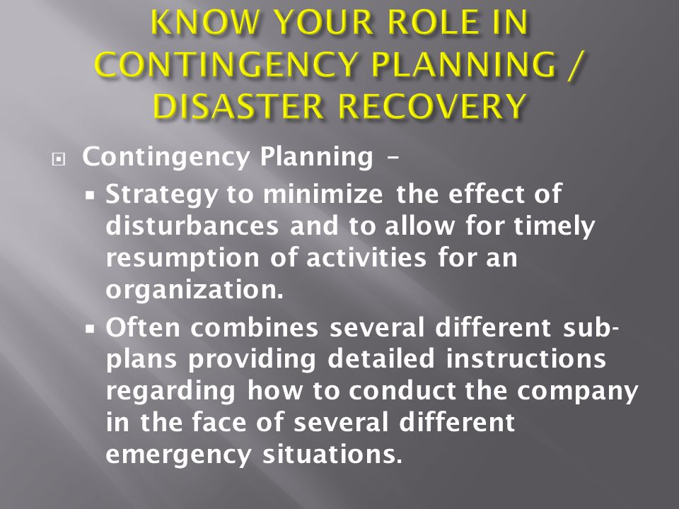  Contingency Planning –  Strategy to minimize the effect of disturbances and to allow for timely resumption of activities for an organization.
