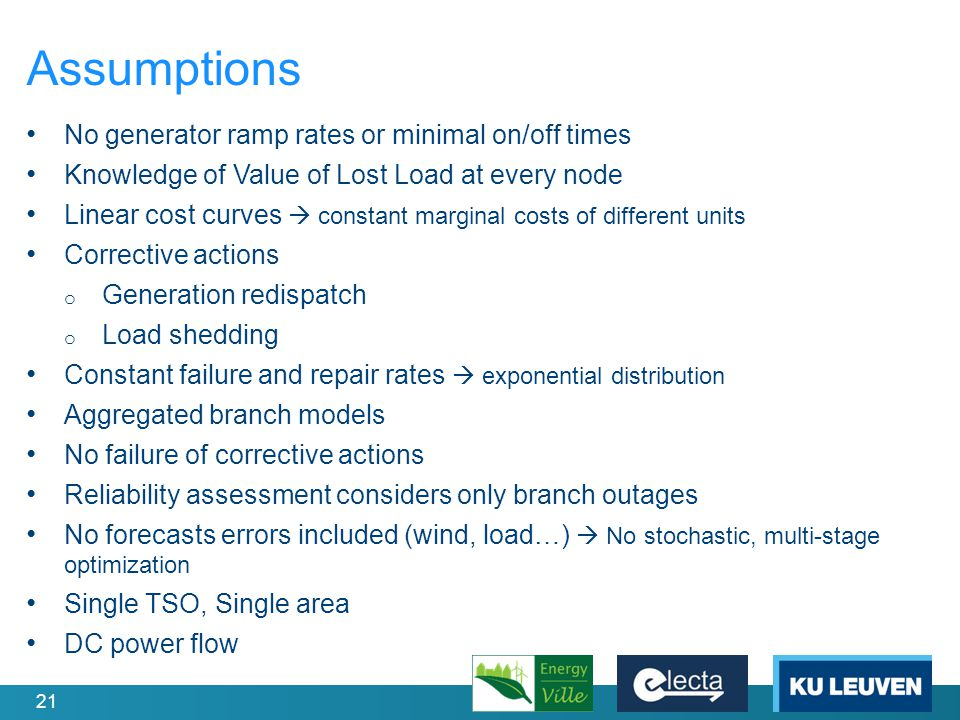 21 Assumptions No generator ramp rates or minimal on/off times Knowledge of Value of Lost Load at every node Linear cost curves  constant marginal costs of different units Corrective actions o Generation redispatch o Load shedding Constant failure and repair rates  exponential distribution Aggregated branch models No failure of corrective actions Reliability assessment considers only branch outages No forecasts errors included (wind, load…)  No stochastic, multi-stage optimization Single TSO, Single area DC power flow