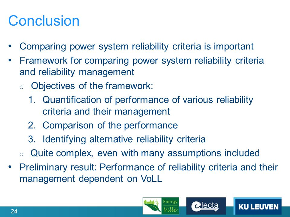 24 Conclusion Comparing power system reliability criteria is important Framework for comparing power system reliability criteria and reliability management o Objectives of the framework: 1.Quantification of performance of various reliability criteria and their management 2.Comparison of the performance 3.Identifying alternative reliability criteria o Quite complex, even with many assumptions included Preliminary result: Performance of reliability criteria and their management dependent on VoLL