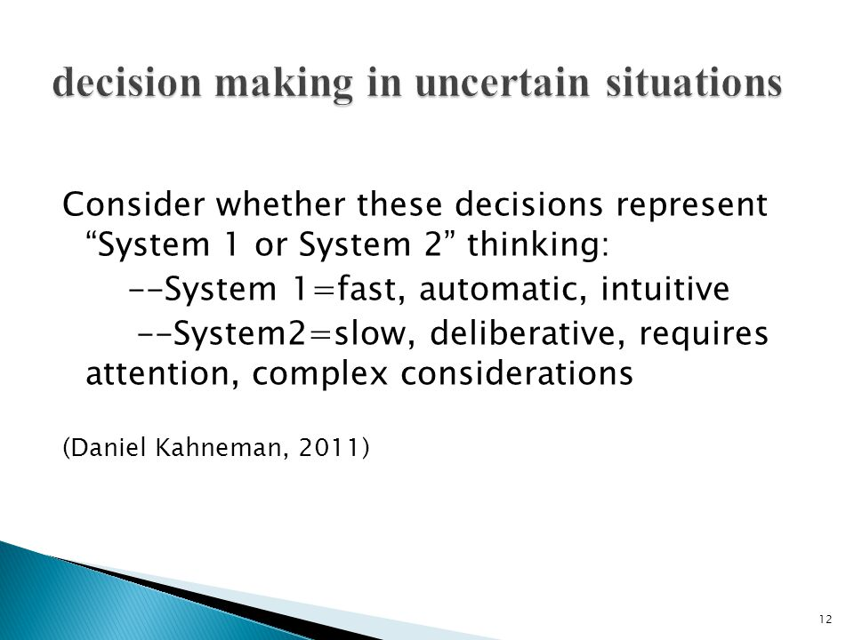 Consider whether these decisions represent System 1 or System 2 thinking: --System 1=fast, automatic, intuitive --System2=slow, deliberative, requires attention, complex considerations (Daniel Kahneman, 2011) 12
