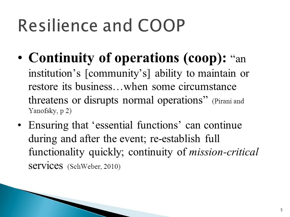 Continuity of operations (coop): an institution's [community's] ability to maintain or restore its business…when some circumstance threatens or disrupts normal operations (Pirani and Yanofsky, p 2) Ensuring that 'essential functions' can continue during and after the event; re-establish full functionality quickly; continuity of mission-critical services (SchWeber, 2010) 5