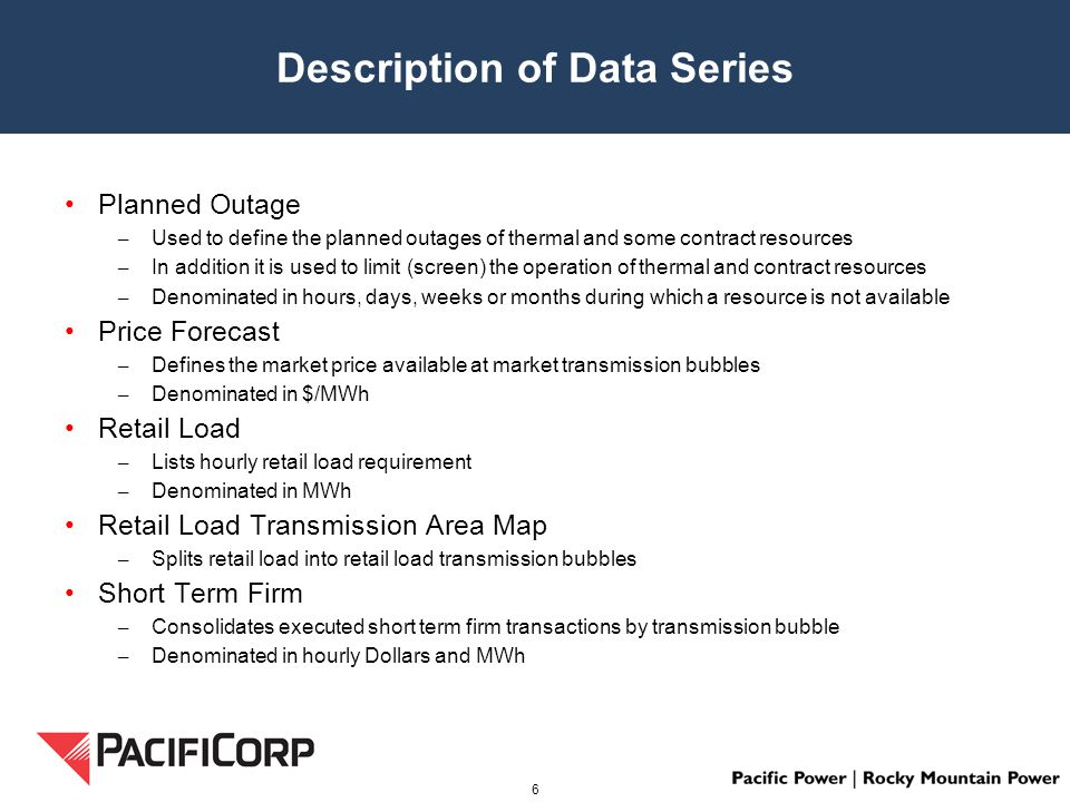 Description of Data Series Planned Outage – Used to define the planned outages of thermal and some contract resources – In addition it is used to limit (screen) the operation of thermal and contract resources – Denominated in hours, days, weeks or months during which a resource is not available Price Forecast – Defines the market price available at market transmission bubbles – Denominated in $/MWh Retail Load – Lists hourly retail load requirement – Denominated in MWh Retail Load Transmission Area Map – Splits retail load into retail load transmission bubbles Short Term Firm – Consolidates executed short term firm transactions by transmission bubble – Denominated in hourly Dollars and MWh 6