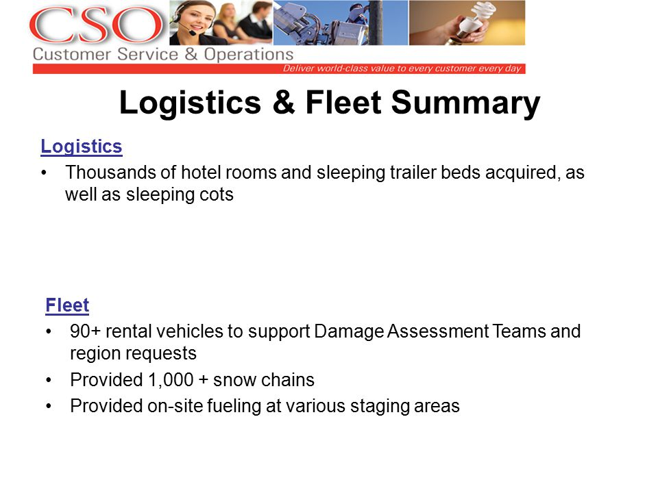 Logistics & Fleet Summary Logistics Thousands of hotel rooms and sleeping trailer beds acquired, as well as sleeping cots Fleet 90+ rental vehicles to support Damage Assessment Teams and region requests Provided 1,000 + snow chains Provided on-site fueling at various staging areas