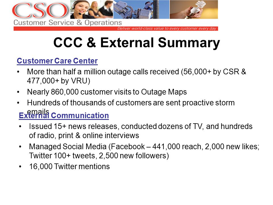 CCC & External Summary Customer Care Center More than half a million outage calls received (56,000+ by CSR & 477,000+ by VRU) Nearly 860,000 customer visits to Outage Maps Hundreds of thousands of customers are sent proactive storm emails External Communication Issued 15+ news releases, conducted dozens of TV, and hundreds of radio, print & online interviews Managed Social Media (Facebook – 441,000 reach, 2,000 new likes; Twitter 100+ tweets, 2,500 new followers) 16,000 Twitter mentions