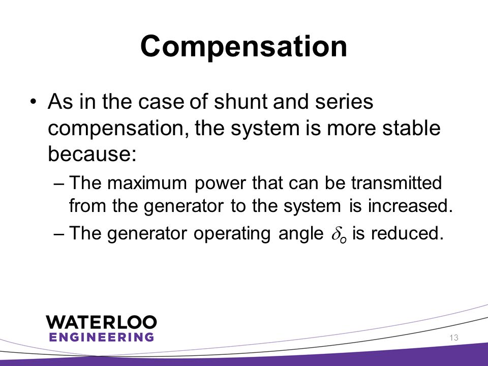 Compensation As in the case of shunt and series compensation, the system is more stable because: –The maximum power that can be transmitted from the g