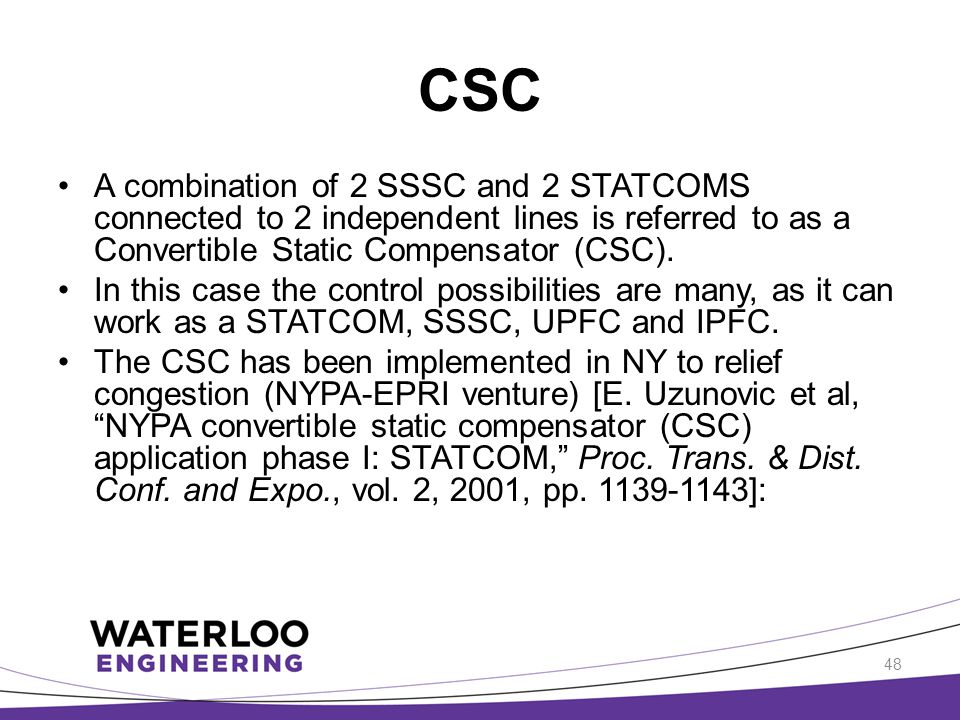 CSC A combination of 2 SSSC and 2 STATCOMS connected to 2 independent lines is referred to as a Convertible Static Compensator (CSC). In this case the