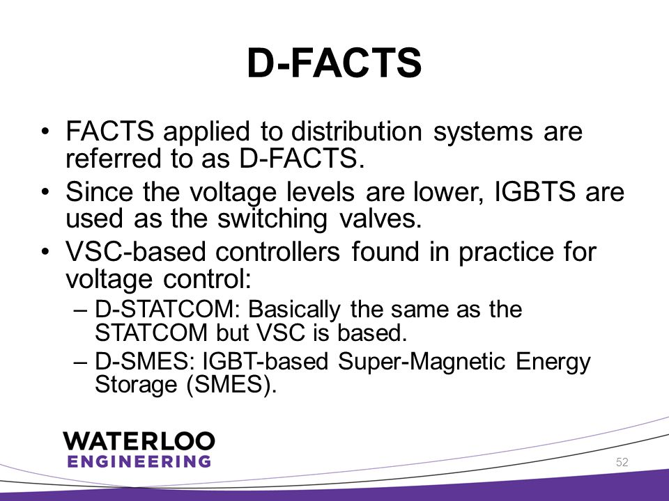 D-FACTS FACTS applied to distribution systems are referred to as D-FACTS. Since the voltage levels are lower, IGBTS are used as the switching valves.