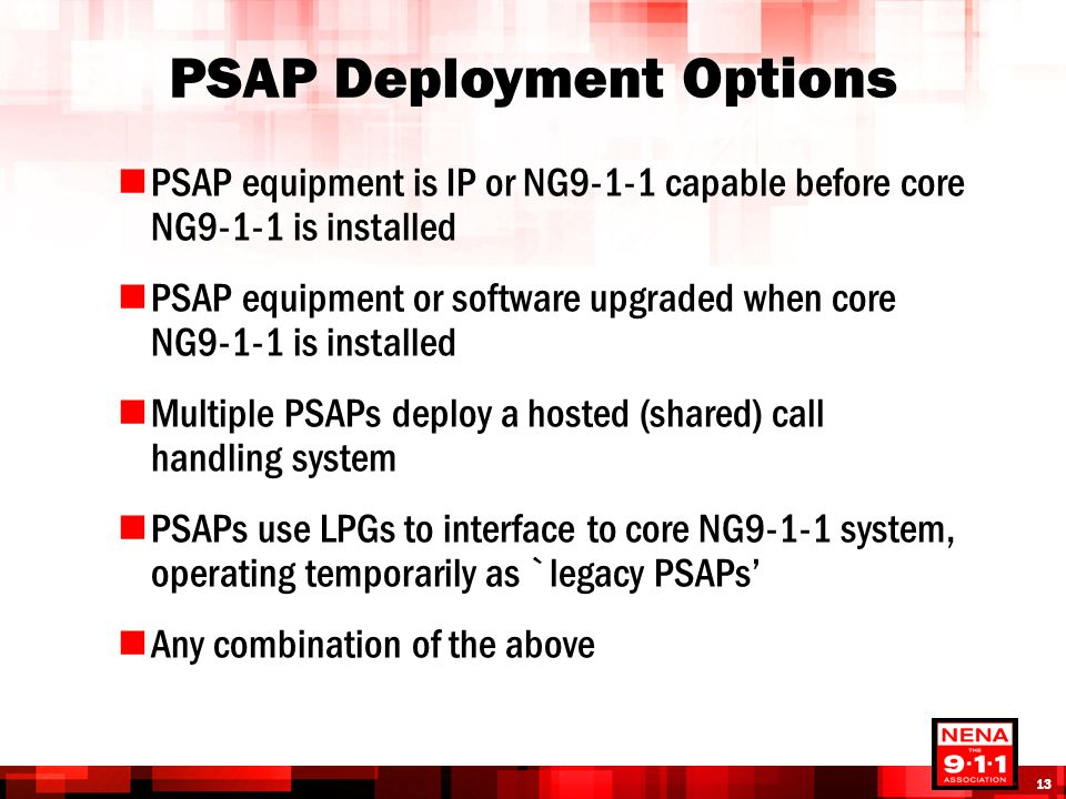 PSAP Deployment Options PSAP equipment is IP or NG9-1-1 capable before core NG9-1-1 is installed PSAP equipment or software upgraded when core NG9-1-1