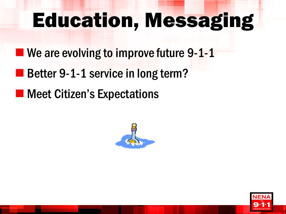 Education, Messaging We are evolving to improve future 9-1-1 Better 9-1-1 service in long term.