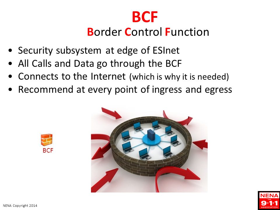 NENA Copyright 2014 BCF Security subsystem at edge of ESInet All Calls and Data go through the BCF Connects to the Internet (which is why it is needed