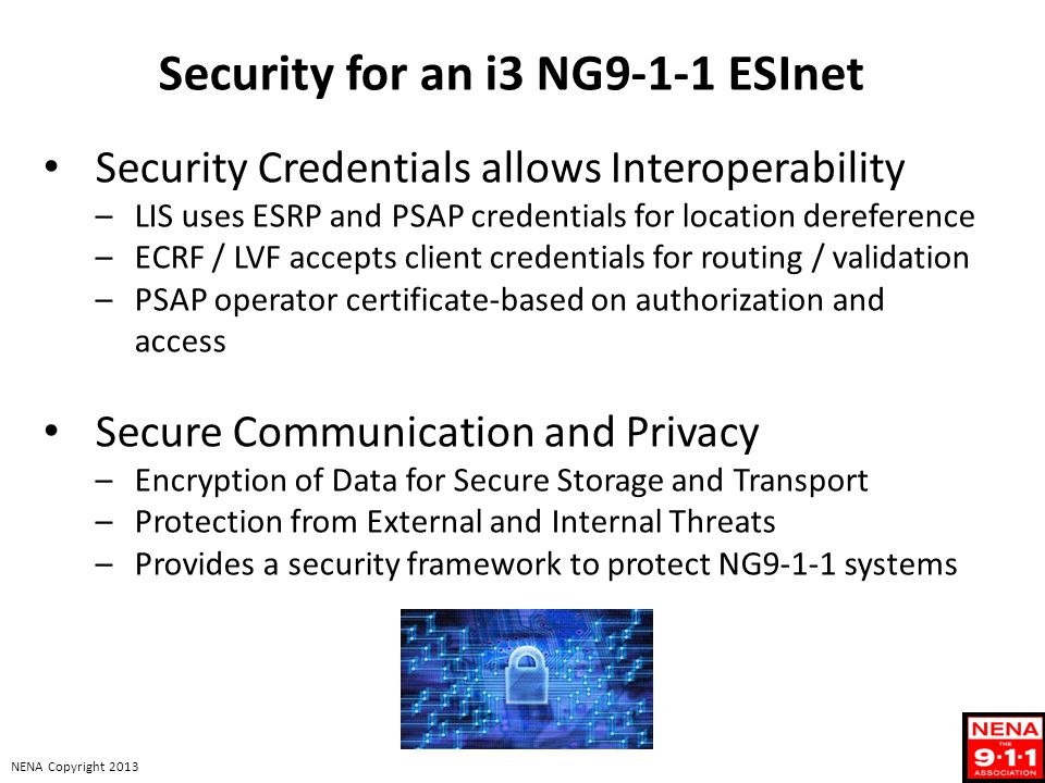 NENA Copyright 2013 Security for an i3 NG9-1-1 ESInet Security Credentials allows Interoperability –LIS uses ESRP and PSAP credentials for location de