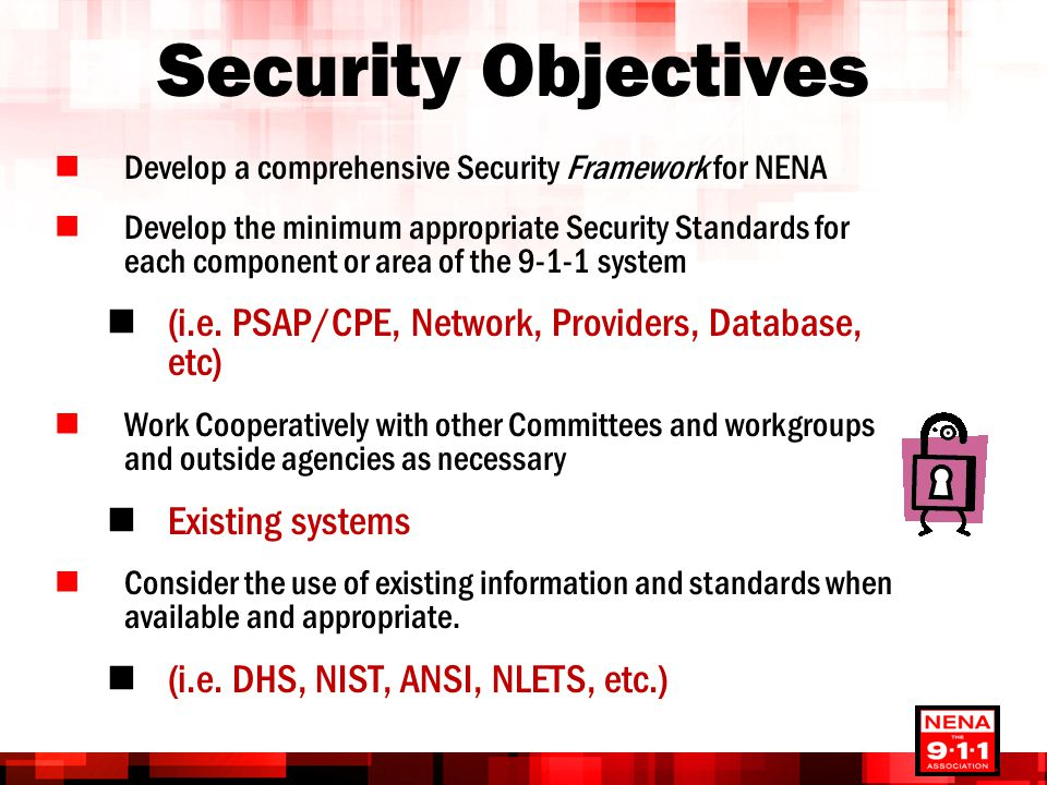 Security Objectives Develop a comprehensive Security Framework for NENA Develop the minimum appropriate Security Standards for each component or area