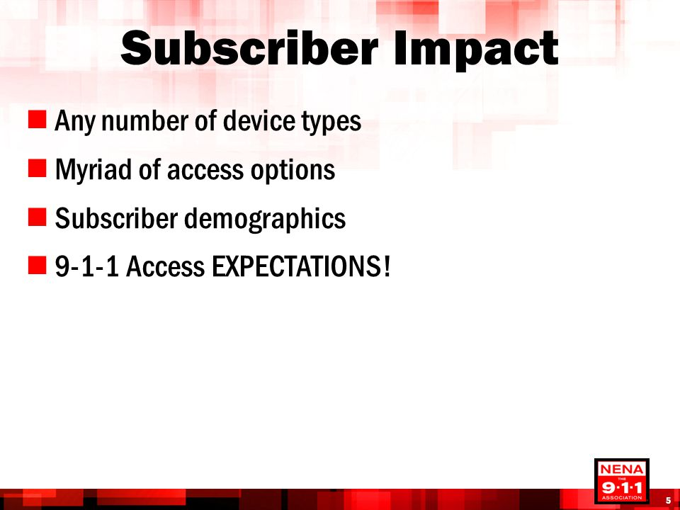 Subscriber Impact Any number of device types Myriad of access options Subscriber demographics 9-1-1 Access EXPECTATIONS! 5