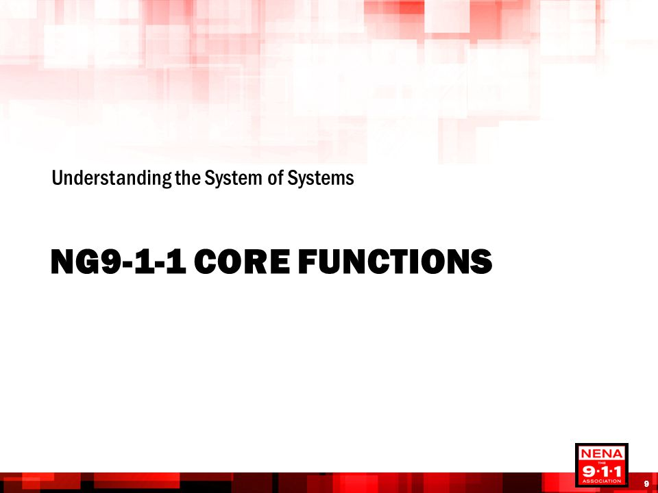 NG9-1-1 CORE FUNCTIONS Understanding the System of Systems 9