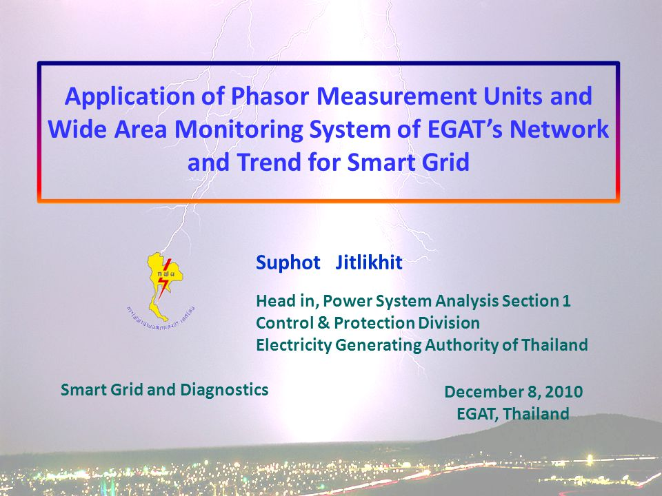 Suphot Jitlikhit Head in, Power System Analysis Section 1 Control & Protection Division Electricity Generating Authority of Thailand December 8, 2010 EGAT, Thailand Application of Phasor Measurement Units and Wide Area Monitoring System of EGAT's Network and Trend for Smart Grid Smart Grid and Diagnostics