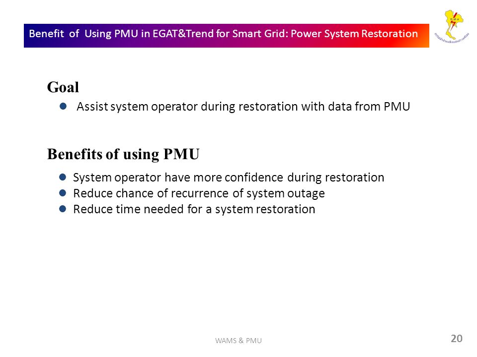 20 Benefit of Using PMU in EGAT&Trend for Smart Grid: Power System Restoration Assist system operator during restoration with data from PMU Goal Benefits of using PMU System operator have more confidence during restoration Reduce chance of recurrence of system outage Reduce time needed for a system restoration WAMS & PMU