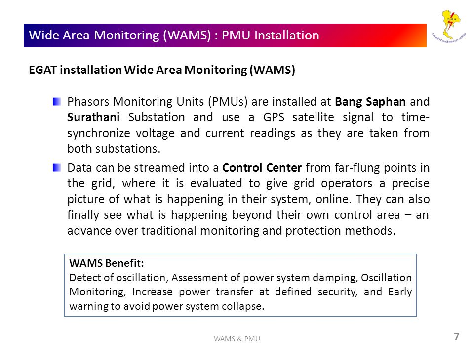 7 Wide Area Monitoring (WAMS) : PMU Installation EGAT installation Wide Area Monitoring (WAMS) Phasors Monitoring Units (PMUs) are installed at Bang Saphan and Surathani Substation and use a GPS satellite signal to time- synchronize voltage and current readings as they are taken from both substations.