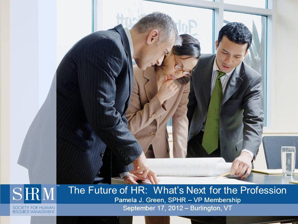 The Future of HR: What's Next for the Profession Pamela J. Green, SPHR – VP Membership September 17, 2012 – Burlington, VT