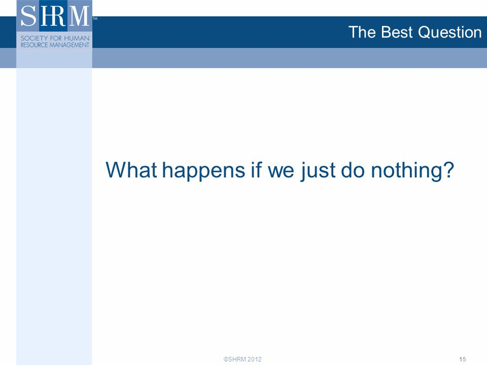 ©SHRM 2012 The Best Question What happens if we just do nothing? 15