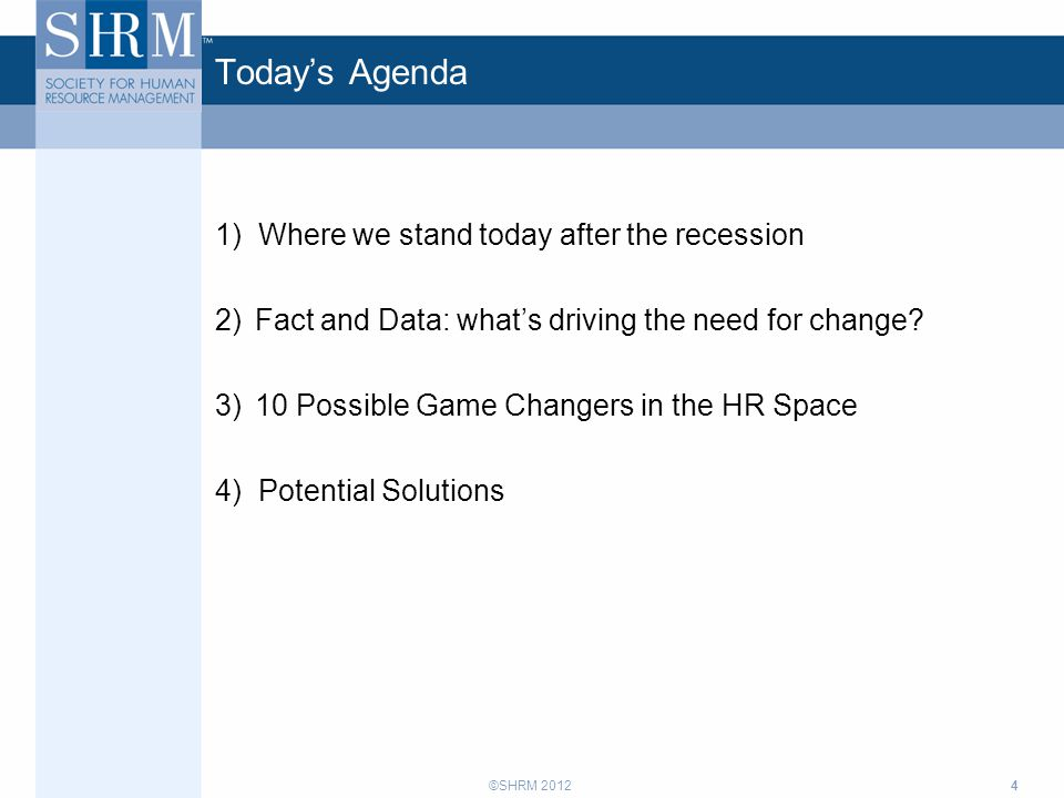 ©SHRM 2012 Today's Agenda 1) Where we stand today after the recession 2)Fact and Data: what's driving the need for change? 3)10 Possible Game Changers