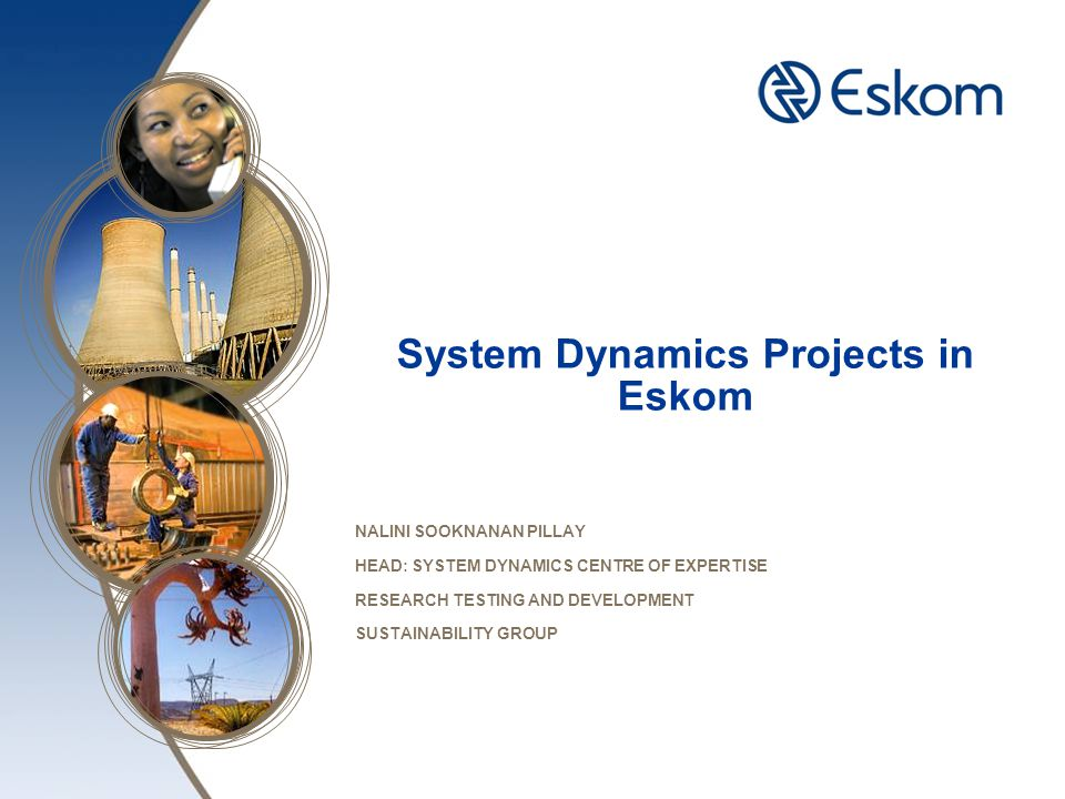 System Dynamics CoE Alignment with Eskom's Strategic Imperatives 2 Extraction of core archetypal behaviour Development of appropriate user interface tools Extend mental models into SD simulators with feedbacks & time delays System causality through causal loop diagrams Research and consulting in the field of systems thinking and system dynamics BUSINESS FOCUS AREAS Build capacity for SD simulations and systems thinking principles SI_1 Becoming a high performance organisation Strategy & Policy Primary energy Generation and New Build Distribution Customer Service IDM System Market Operator Asset Management SI_2 Leading and partnering to keep the lights on SI_3 Reducing environmental footprint, pursuing low-C growth opportunities SI_4 Securing future resource requirements, mandate & enabling environment SI_5 Ensuring financial sustainability SI_6 Setting ourselves up for success SI_7 Implementing coal haulage and road to rail migration plan SI_8 Pursuing private sector participation EAL