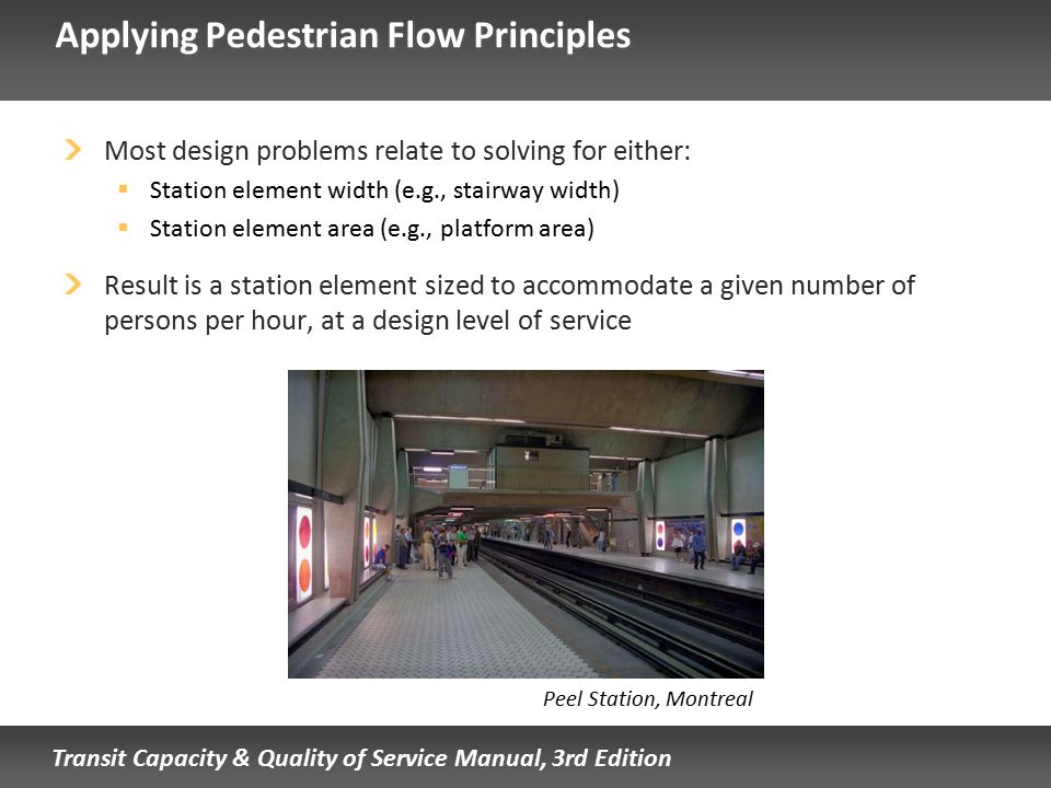 Transit Capacity & Quality of Service Manual, 3rd Edition Applying Pedestrian Flow Principles Most design problems relate to solving for either:  Sta