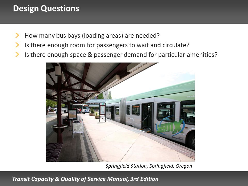 Transit Capacity & Quality of Service Manual, 3rd Edition Design Questions How many bus bays (loading areas) are needed? Is there enough room for pass