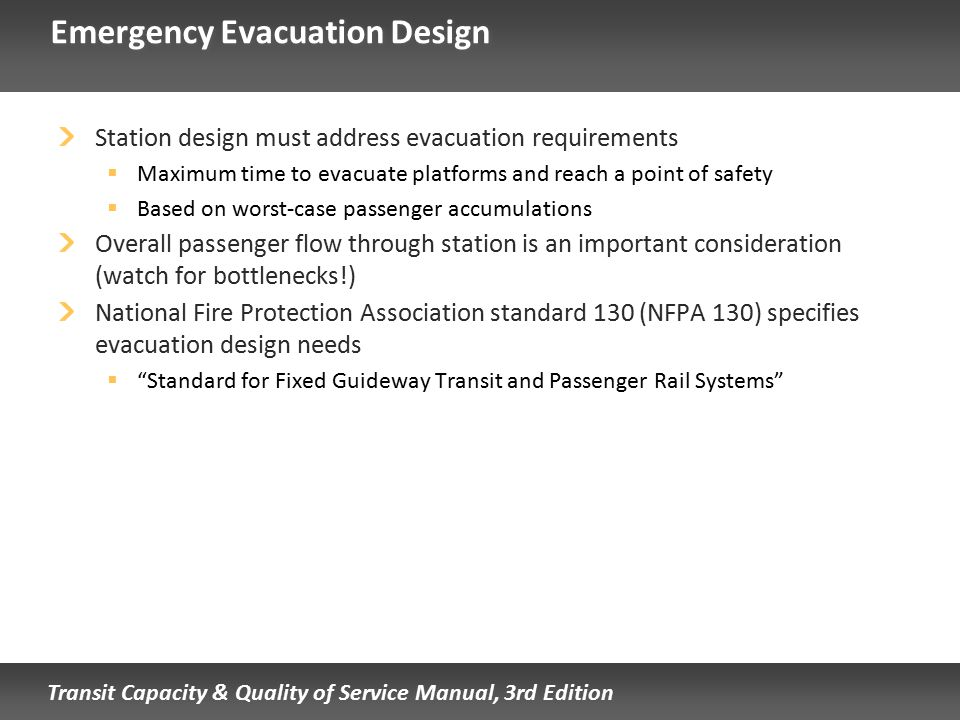 Transit Capacity & Quality of Service Manual, 3rd Edition Emergency Evacuation Design Station design must address evacuation requirements  Maximum ti
