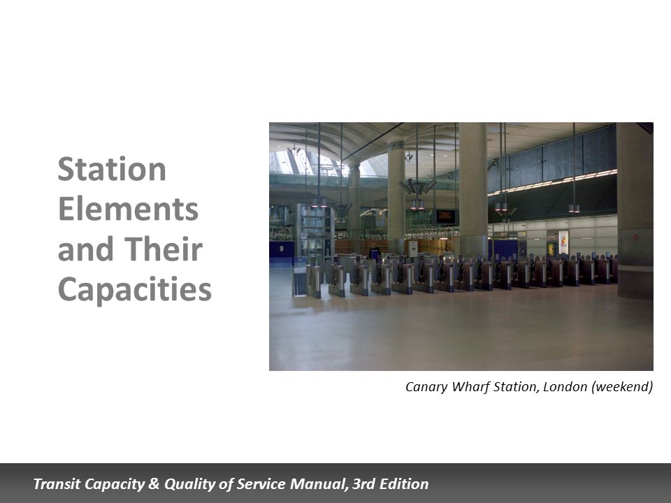 Transit Capacity & Quality of Service Manual, 3rd Edition Station Elements and Their Capacities Canary Wharf Station, London (weekend)
