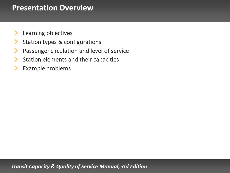 Transit Capacity & Quality of Service Manual, 3rd Edition Presentation Overview Learning objectives Station types & configurations Passenger circulati