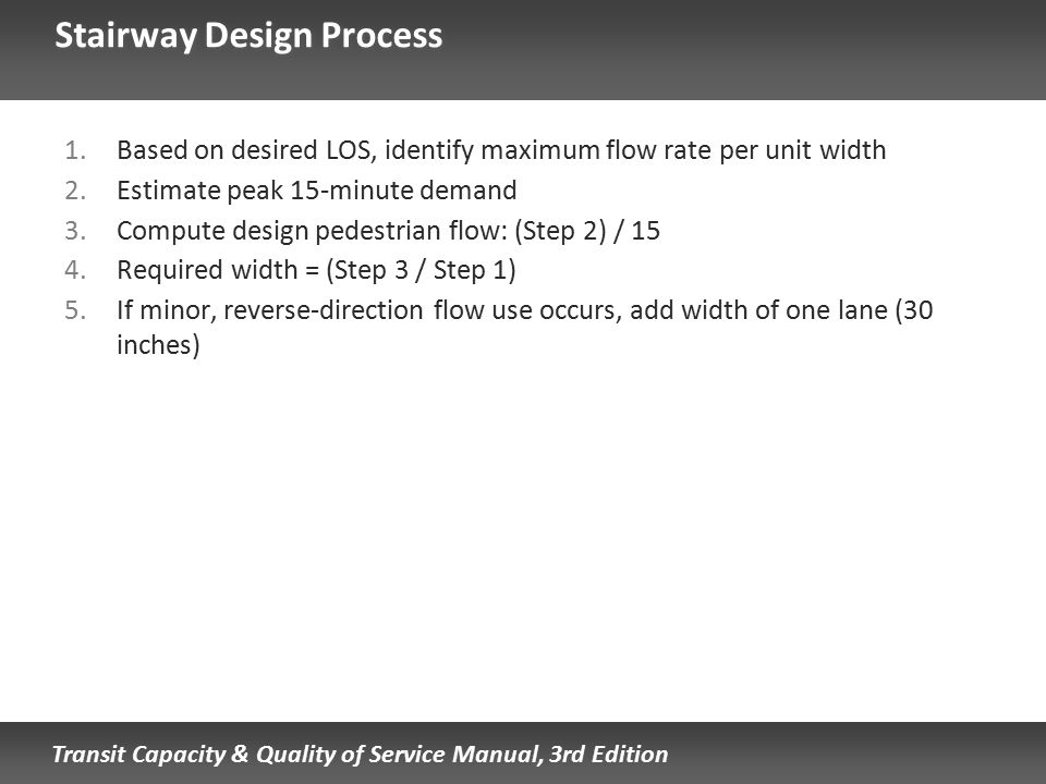 Transit Capacity & Quality of Service Manual, 3rd Edition Stairway Design Process 1.Based on desired LOS, identify maximum flow rate per unit width 2.