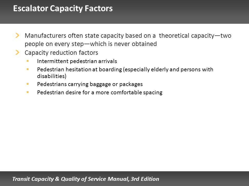 Transit Capacity & Quality of Service Manual, 3rd Edition Escalator Capacity Factors Manufacturers often state capacity based on a theoretical capacit