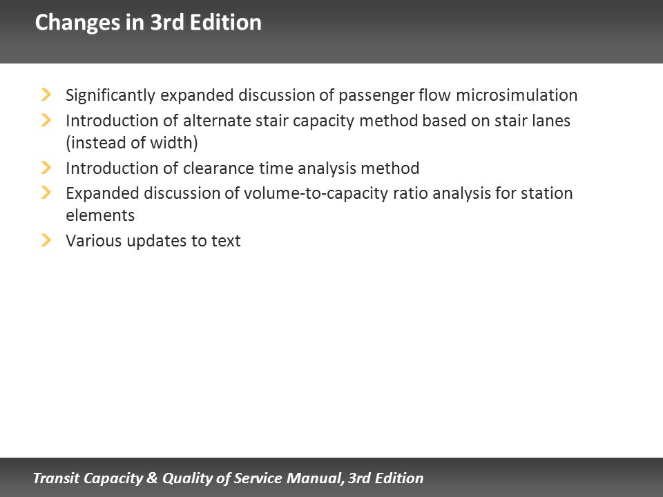 Transit Capacity & Quality of Service Manual, 3rd Edition Changes in 3rd Edition Significantly expanded discussion of passenger flow microsimulation I