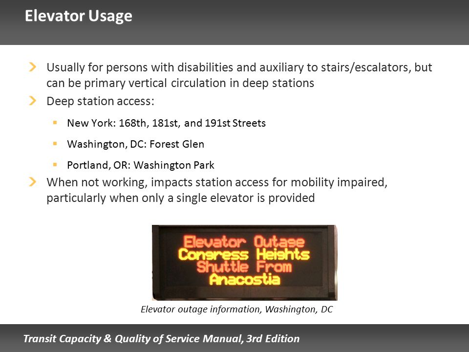 Transit Capacity & Quality of Service Manual, 3rd Edition Elevator Usage Usually for persons with disabilities and auxiliary to stairs/escalators, but