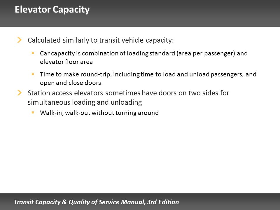 Transit Capacity & Quality of Service Manual, 3rd Edition Elevator Capacity Calculated similarly to transit vehicle capacity:  Car capacity is combin