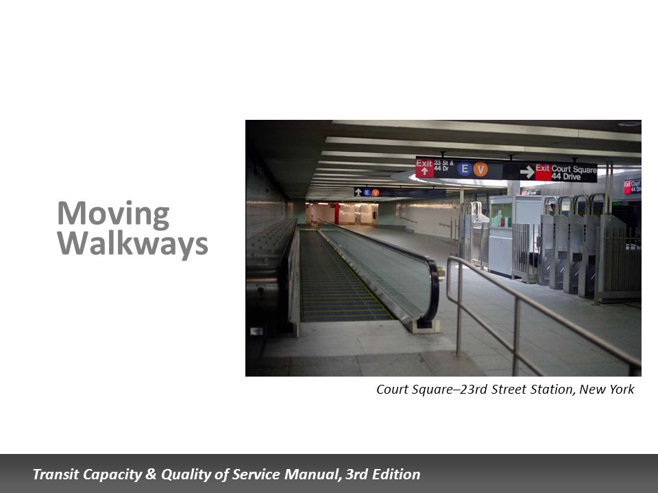 Transit Capacity & Quality of Service Manual, 3rd Edition Moving Walkways Court Square–23rd Street Station, New York