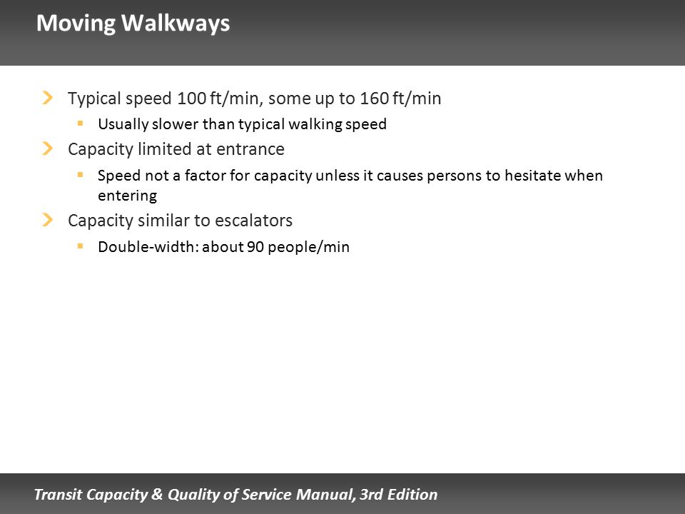 Transit Capacity & Quality of Service Manual, 3rd Edition Moving Walkways Typical speed 100 ft/min, some up to 160 ft/min  Usually slower than typica