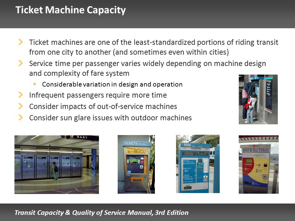 Transit Capacity & Quality of Service Manual, 3rd Edition Ticket Machine Capacity Ticket machines are one of the least-standardized portions of riding