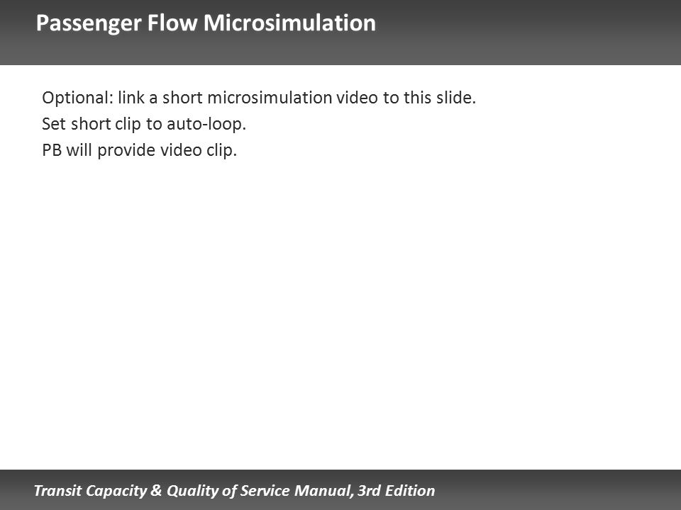 Transit Capacity & Quality of Service Manual, 3rd Edition Passenger Flow Microsimulation Optional: link a short microsimulation video to this slide. S