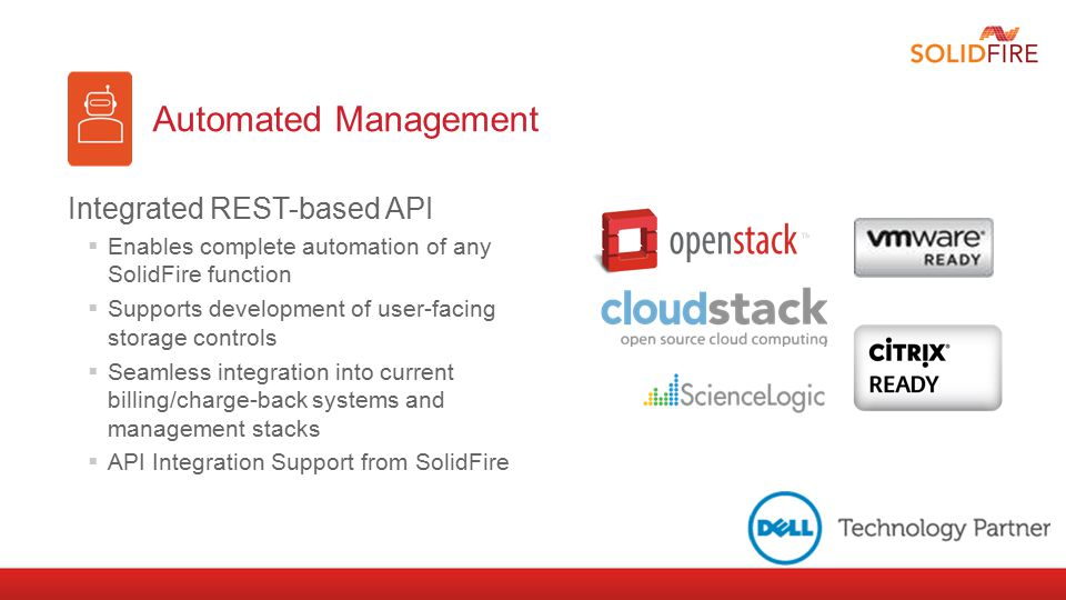 Automated Management Integrated REST-based API  Enables complete automation of any SolidFire function  Supports development of user-facing storage controls  Seamless integration into current billing/charge-back systems and management stacks  API Integration Support from SolidFire