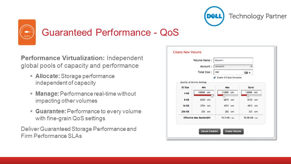 Performance Virtualization: Independent global pools of capacity and performance  Allocate: Storage performance independent of capacity  Manage: Performance real-time without impacting other volumes  Guarantee: Performance to every volume with fine-grain QoS settings Deliver Guaranteed Storage Performance and Firm Performance SLAs Guaranteed Performance - QoS