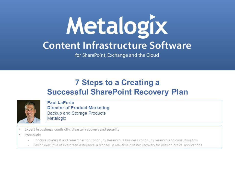 Confidential and Proprietary © Metalogix 1 Paul LaPorte Director of Product Marketing Backup and Storage Products Metalogix Expert in business continu