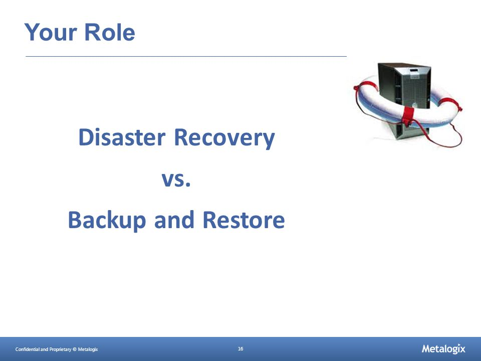 Confidential and Proprietary © Metalogix 16 Your Role Disaster Recovery vs. Backup and Restore