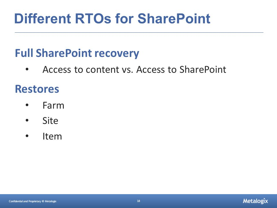 Confidential and Proprietary © Metalogix 18 Different RTOs for SharePoint Full SharePoint recovery Access to content vs. Access to SharePoint Restores